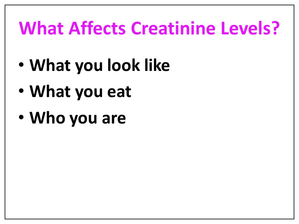 What Affects Creatinine Levels? What you look like What you eat Who you are