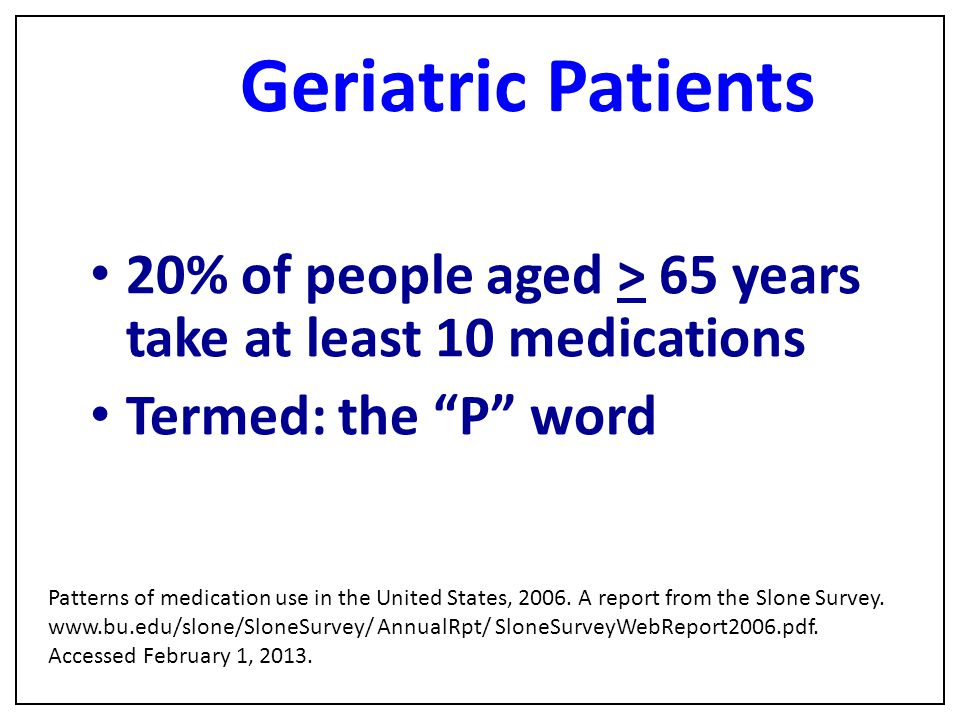 "Geriatric Patients 20% of people aged > 65 years take at least 10 medications Termed: the ""P"" word Patterns of medication use in the United States, 20"