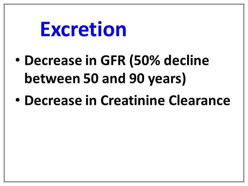 Excretion Decrease in GFR (50% decline between 50 and 90 years) Decrease in Creatinine Clearance