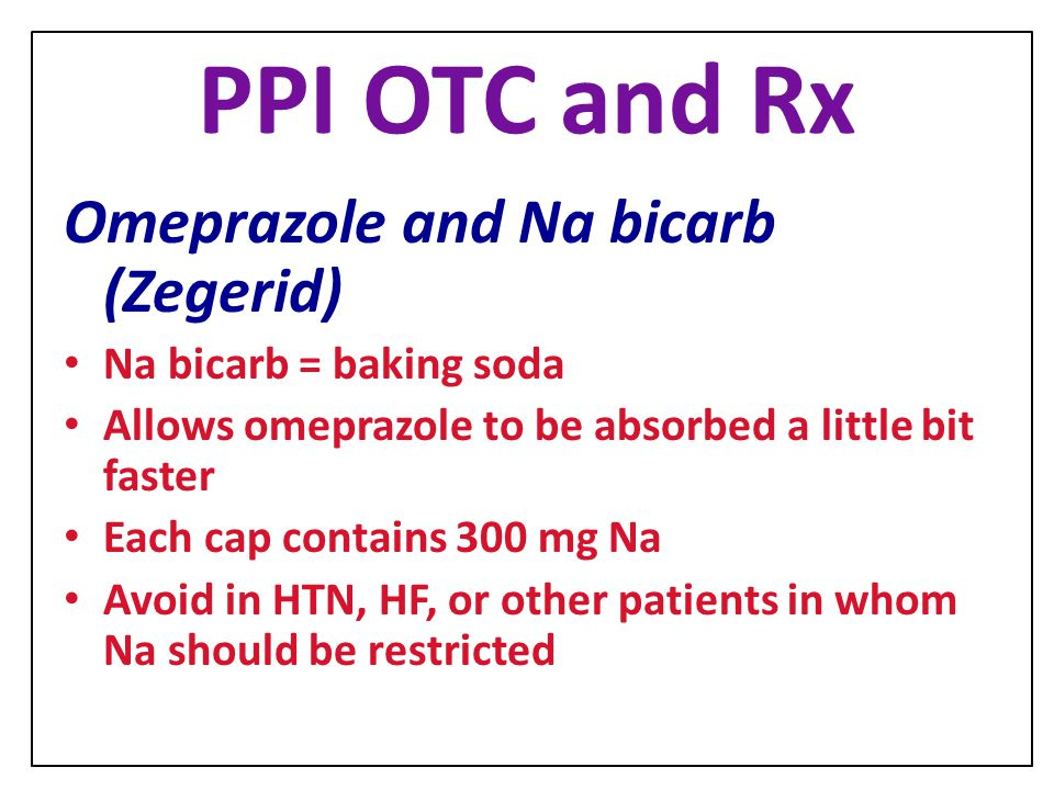 PPI OTC and Rx Omeprazole and Na bicarb (Zegerid) Na bicarb = baking soda Allows omeprazole to be absorbed a little bit faster Each cap contains 300 m