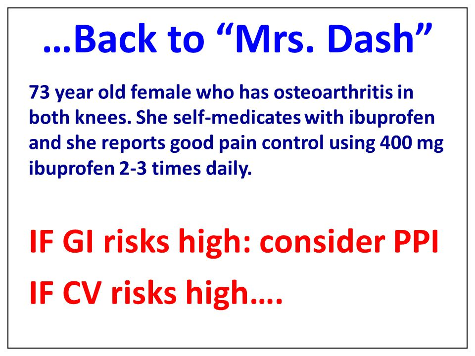 "…Back to ""Mrs. Dash"" 73 year old female who has osteoarthritis in both knees. She self-medicates with ibuprofen and she reports good pain control usin"