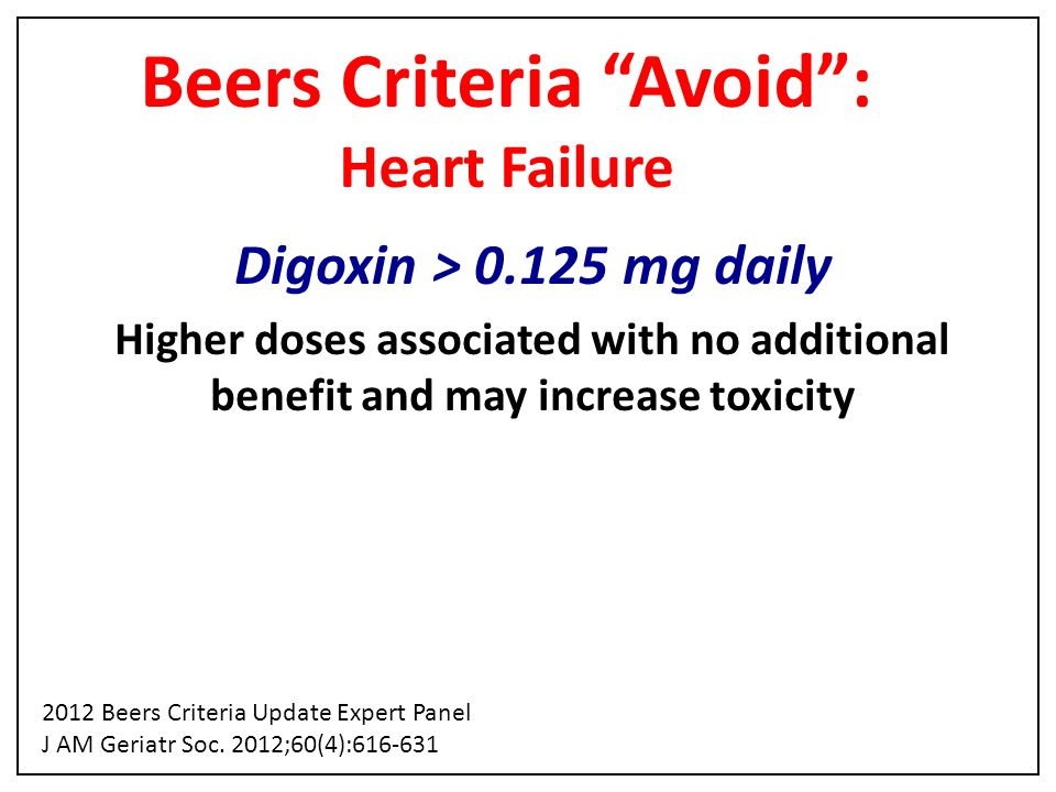 "Beers Criteria ""Avoid"": Heart Failure Digoxin > 0.125 mg daily Higher doses associated with no additional benefit and may increase toxicity 2012 Beers"