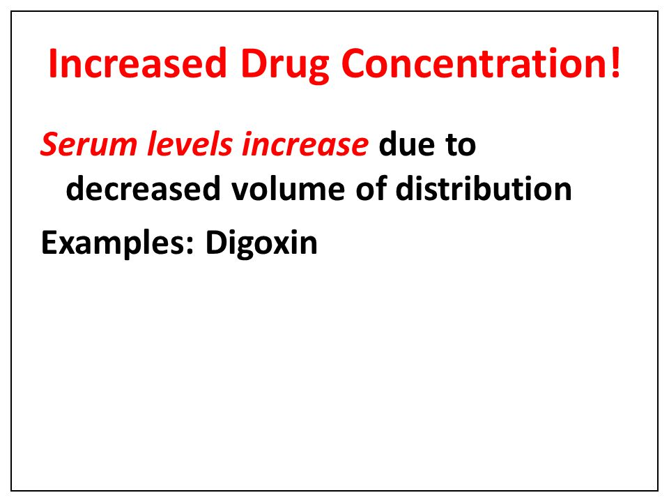 Increased Drug Concentration! Serum levels increase due to decreased volume of distribution Examples: Digoxin