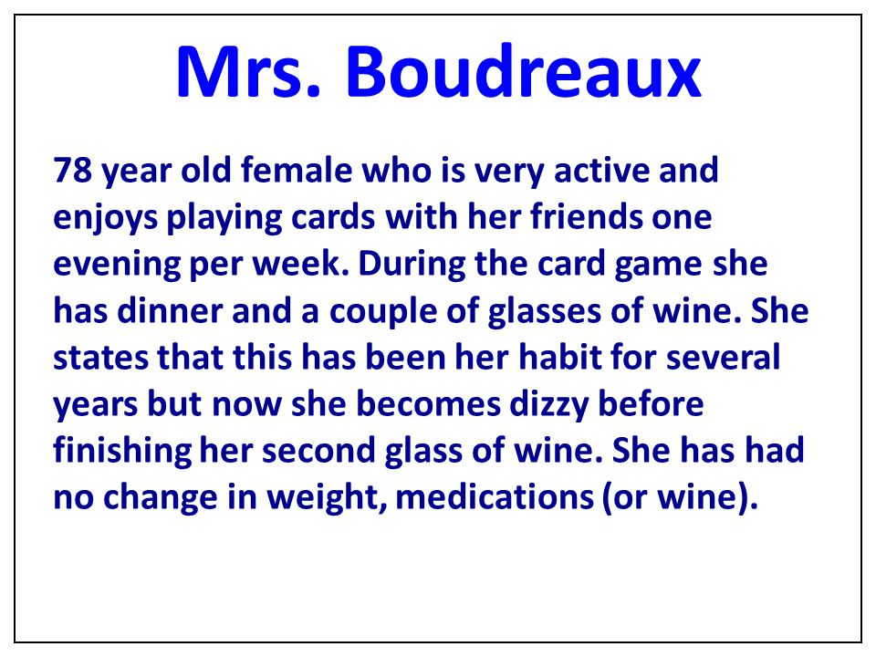 Mrs. Boudreaux 78 year old female who is very active and enjoys playing cards with her friends one evening per week. During the card game she has dinn