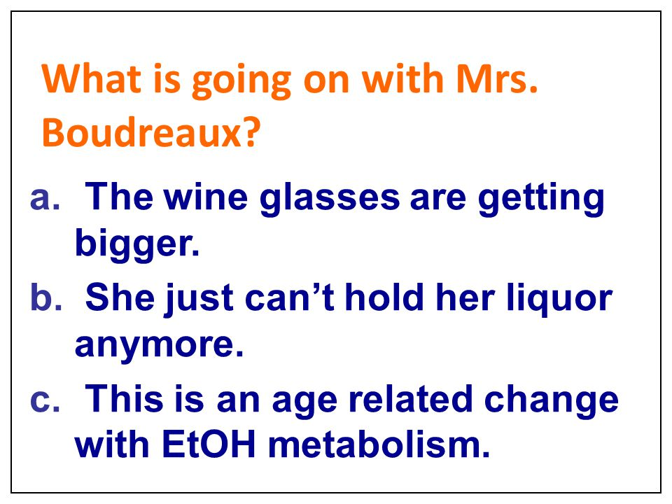 What is going on with Mrs. Boudreaux? a. The wine glasses are getting bigger. b. She just can't hold her liquor anymore. c. This is an age related cha