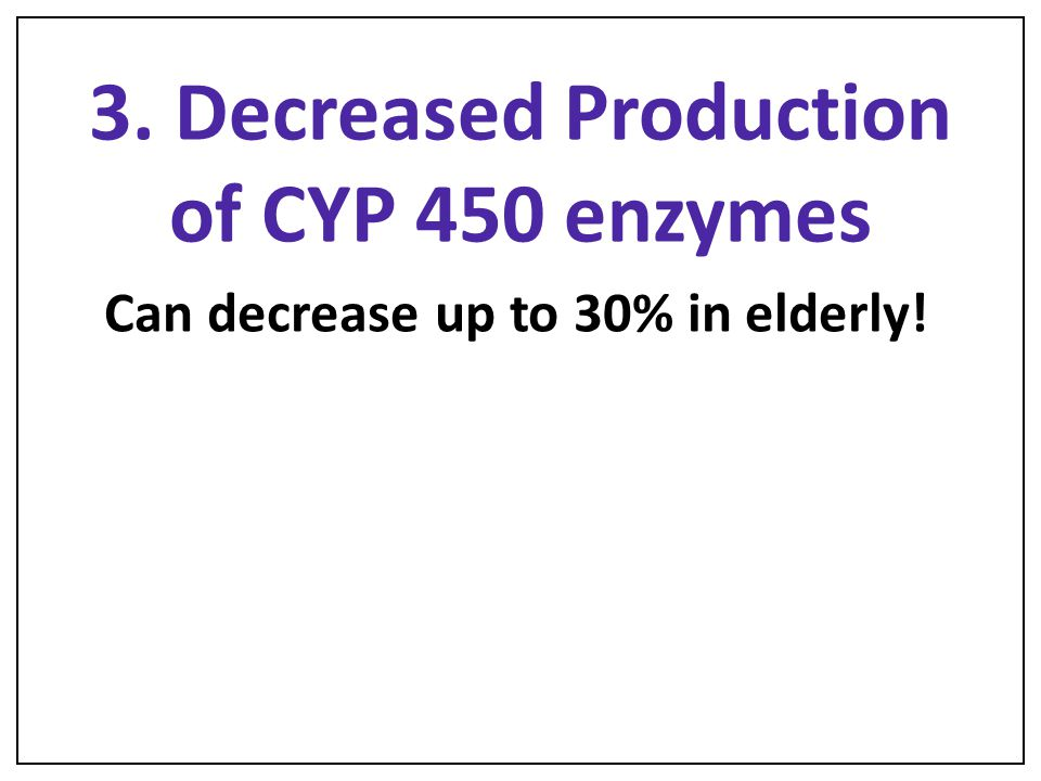 3. Decreased Production of CYP 450 enzymes Can decrease up to 30% in elderly!