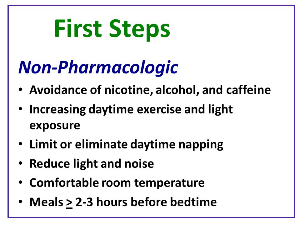 First Steps Non-Pharmacologic Avoidance of nicotine, alcohol, and caffeine Increasing daytime exercise and light exposure Limit or eliminate daytime n