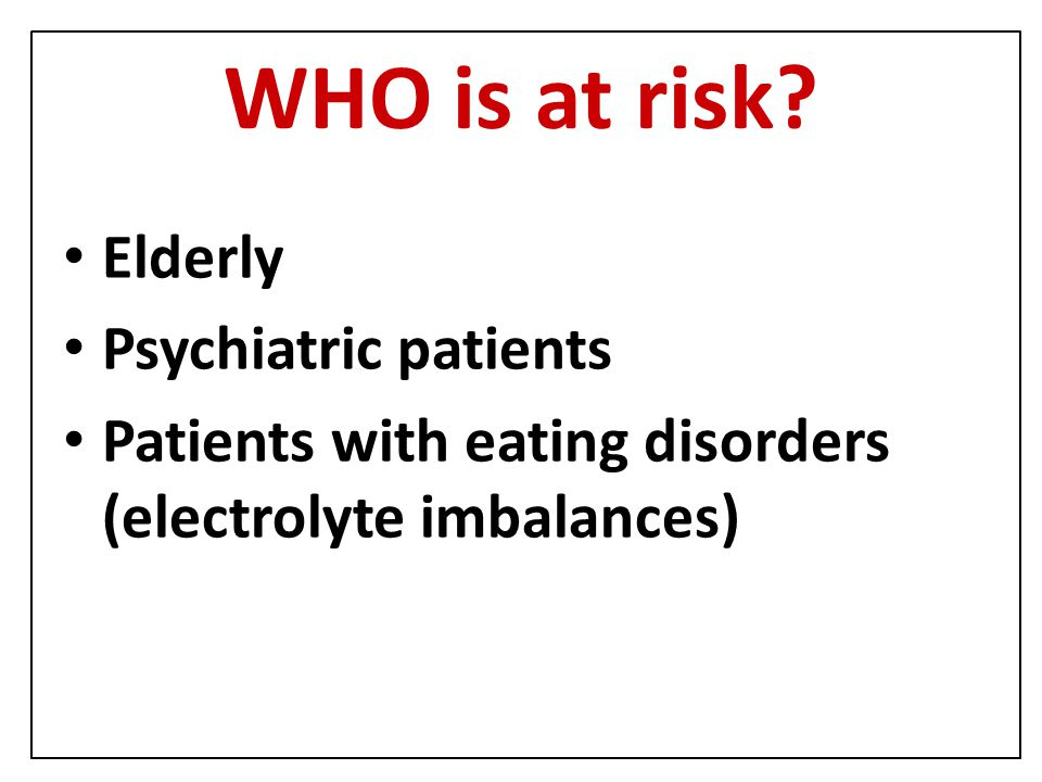 WHO is at risk? Elderly Psychiatric patients Patients with eating disorders (electrolyte imbalances)