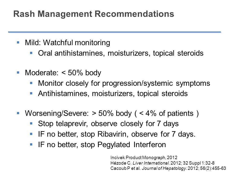 Rash Management Recommendations  Mild: Watchful monitoring  Oral antihistamines, moisturizers, topical steroids  Moderate: < 50% body  Monitor closely for progression/systemic symptoms  Antihistamines, moisturizers, topical steroids  Worsening/Severe: > 50% body ( < 4% of patients )  Stop telaprevir, observe closely for 7 days  IF no better, stop Ribavirin, observe for 7 days.