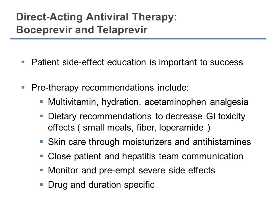 Direct-Acting Antiviral Therapy: Boceprevir and Telaprevir  Patient side-effect education is important to success  Pre-therapy recommendations include:  Multivitamin, hydration, acetaminophen analgesia  Dietary recommendations to decrease GI toxicity effects ( small meals, fiber, loperamide )  Skin care through moisturizers and antihistamines  Close patient and hepatitis team communication  Monitor and pre-empt severe side effects  Drug and duration specific