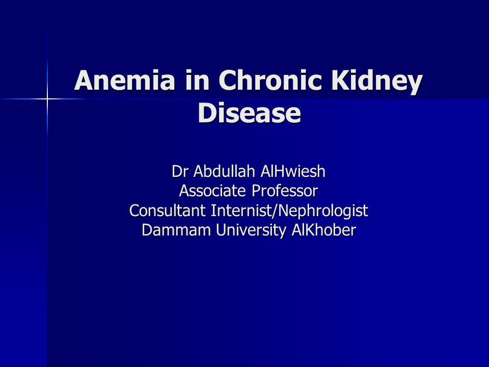 Anemia in Chronic Kidney Disease Dr Abdullah AlHwiesh Associate Professor Consultant Internist/Nephrologist Dammam University AlKhober