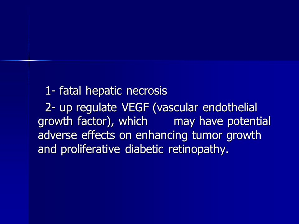 1- fatal hepatic necrosis 1- fatal hepatic necrosis 2- up regulate VEGF (vascular endothelial growth factor), which may have potential adverse effects