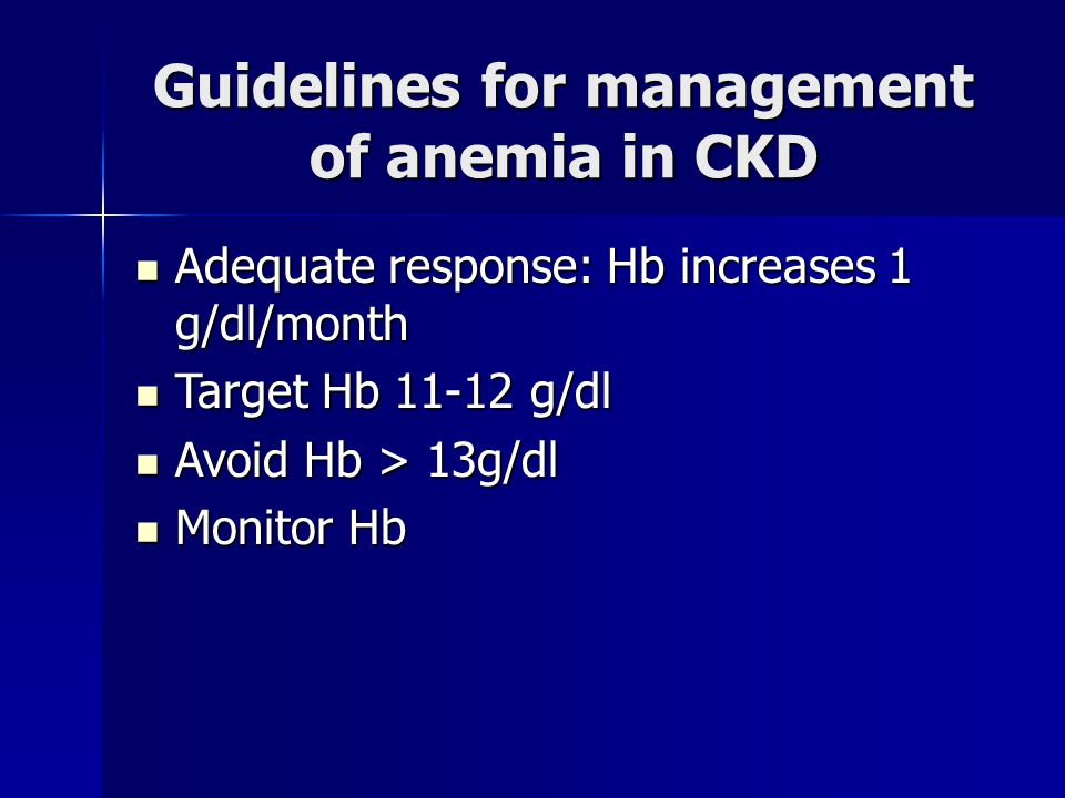Guidelines for management of anemia in CKD Adequate response: Hb increases 1 g/dl/month Adequate response: Hb increases 1 g/dl/month Target Hb 11-12 g