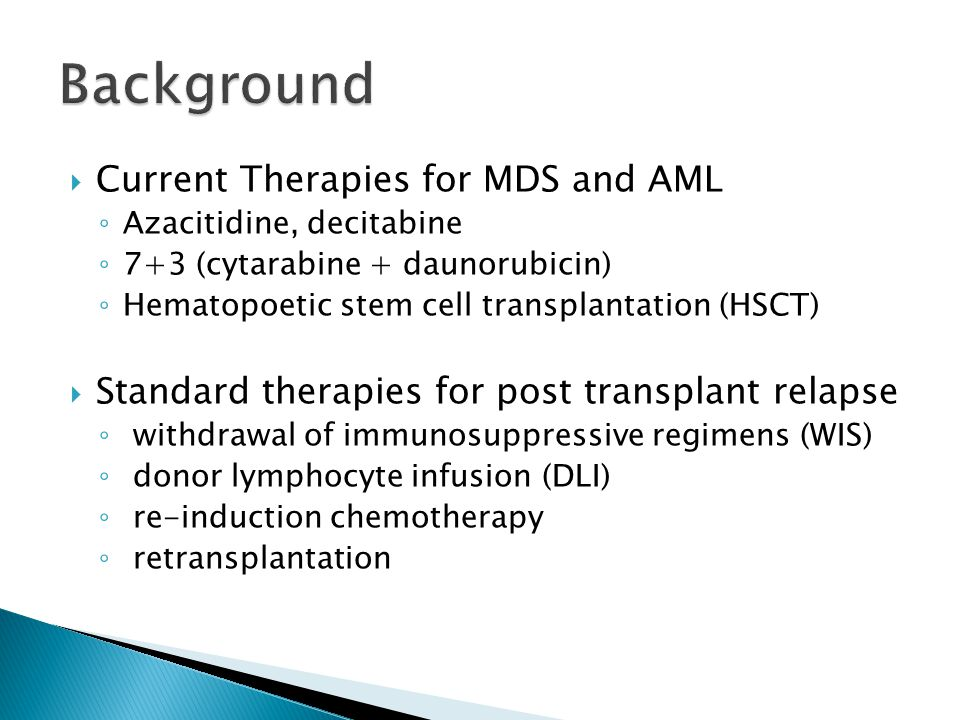  Current Therapies for MDS and AML ◦ Azacitidine, decitabine ◦ 7+3 (cytarabine + daunorubicin) ◦ Hematopoetic stem cell transplantation (HSCT)  Standard therapies for post transplant relapse ◦ withdrawal of immunosuppressive regimens (WIS) ◦ donor lymphocyte infusion (DLI) ◦ re-induction chemotherapy ◦ retransplantation