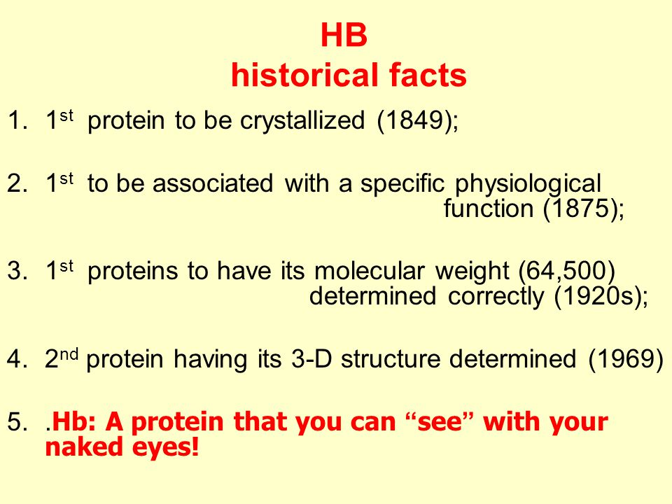 HB historical facts 1.1 st protein to be crystallized (1849); 2.1 st to be associated with a specific physiological function (1875); 3.1 st proteins to have its molecular weight (64,500) determined correctly (1920s); 4.2 nd protein having its 3-D structure determined (1969) 5..