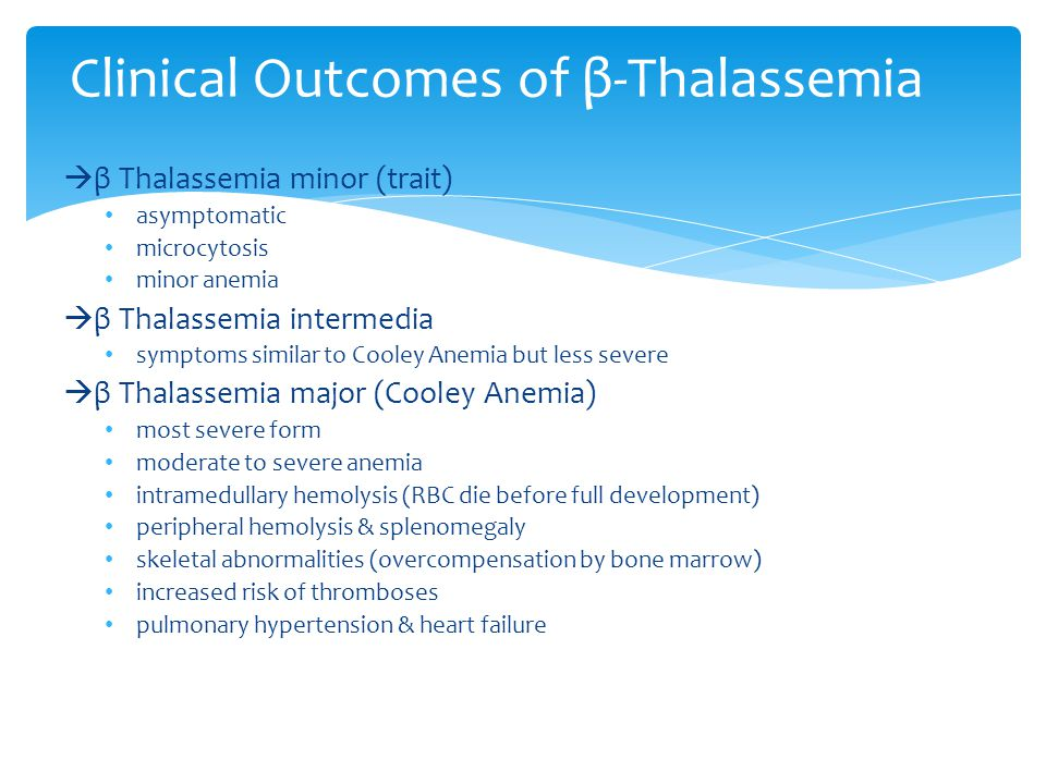  β Thalassemia minor (trait) asymptomatic microcytosis minor anemia  β Thalassemia intermedia symptoms similar to Cooley Anemia but less severe  β