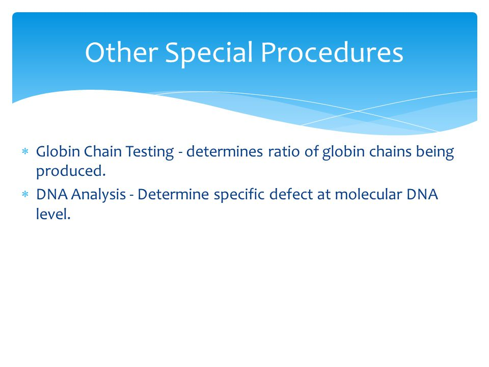  Globin Chain Testing - determines ratio of globin chains being produced.  DNA Analysis - Determine specific defect at molecular DNA level. 17 Other