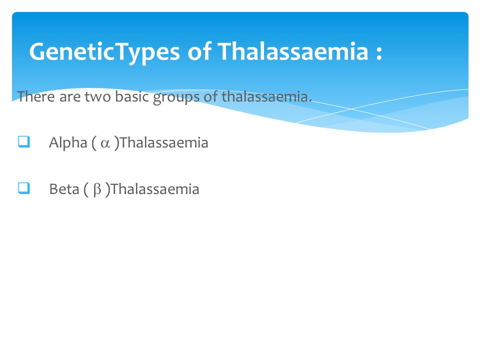 There are two basic groups of thalassaemia.  Alpha (  )Thalassaemia  Beta (  )Thalassaemia GeneticTypes of Thalassaemia :