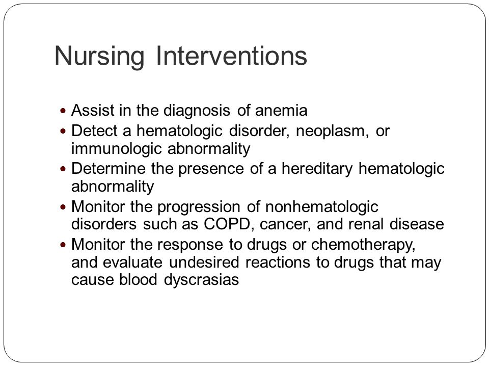 Nursing Interventions Assist in the diagnosis of anemia Detect a hematologic disorder, neoplasm, or immunologic abnormality Determine the presence of