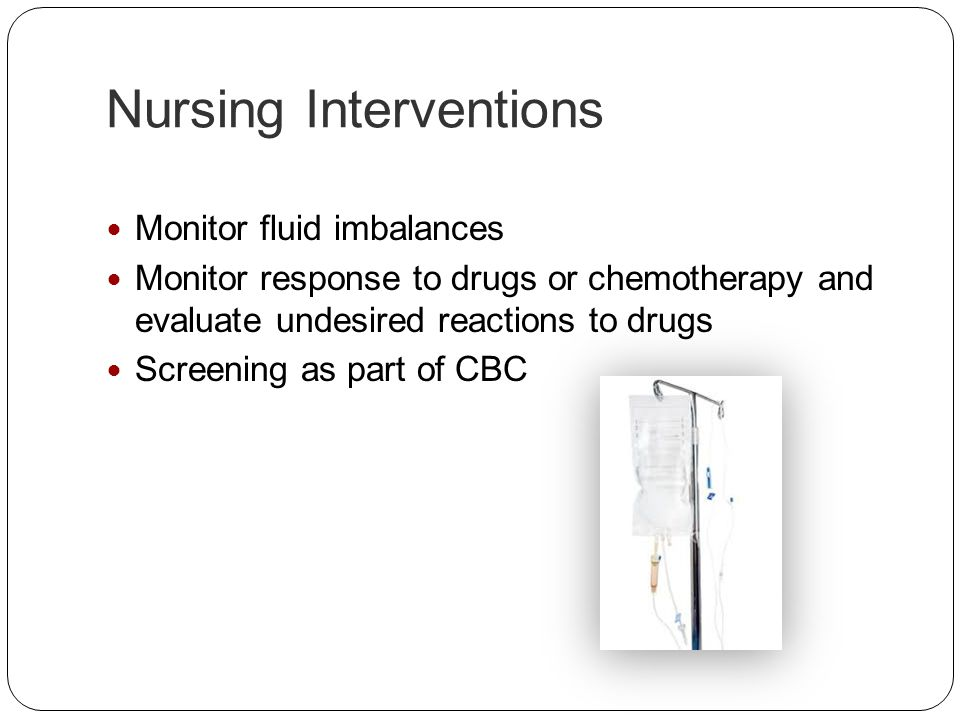 Nursing Interventions Monitor fluid imbalances Monitor response to drugs or chemotherapy and evaluate undesired reactions to drugs Screening as part o