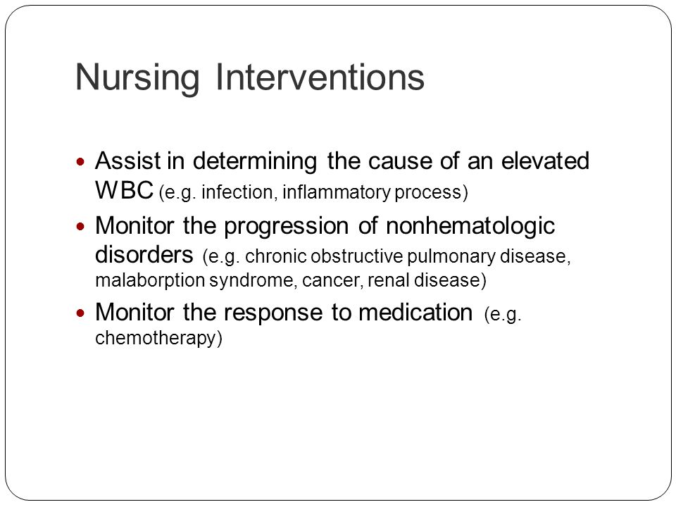 Nursing Interventions Assist in determining the cause of an elevated WBC (e.g. infection, inflammatory process) Monitor the progression of nonhematolo