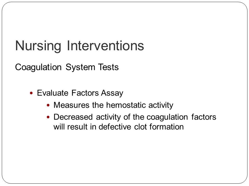 Nursing Interventions Coagulation System Tests Evaluate Factors Assay Measures the hemostatic activity Decreased activity of the coagulation factors w