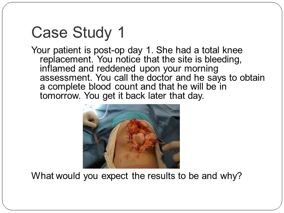 Case Study 1 Your patient is post-op day 1. She had a total knee replacement. You notice that the site is bleeding, inflamed and reddened upon your mo