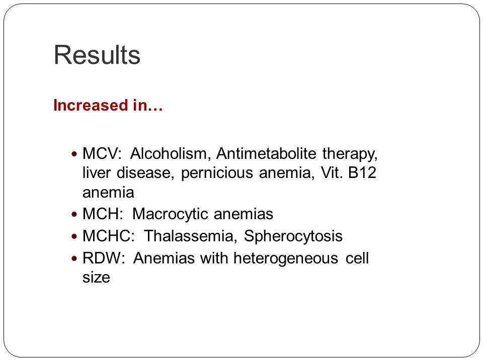 Results Increased in… MCV: Alcoholism, Antimetabolite therapy, liver disease, pernicious anemia, Vit. B12 anemia MCH: Macrocytic anemias MCHC: Thalass