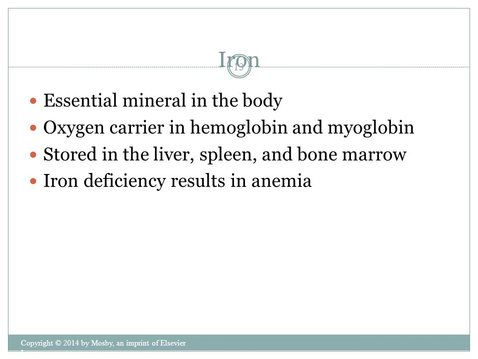 Essential mineral in the body Oxygen carrier in hemoglobin and myoglobin Stored in the liver, spleen, and bone marrow Iron deficiency results in anemia Iron Copyright © 2014 by Mosby, an imprint of Elsevier Inc.