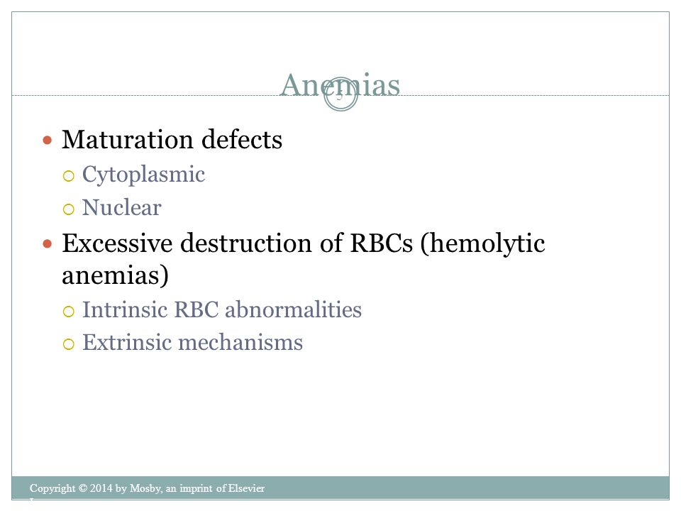 Maturation defects  Cytoplasmic  Nuclear Excessive destruction of RBCs (hemolytic anemias)  Intrinsic RBC abnormalities  Extrinsic mechanisms Anemias Copyright © 2014 by Mosby, an imprint of Elsevier Inc.