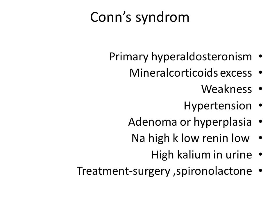 Conn's syndrom Primary hyperaldosteronism Mineralcorticoids excess Weakness Hypertension Adenoma or hyperplasia Na high k low renin low High kalium in urine Treatment-surgery,spironolactone