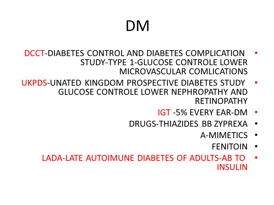DM DCCT-DIABETES CONTROL AND DIABETES COMPLICATION STUDY-TYPE 1-GLUCOSE CONTROLE LOWER MICROVASCULAR COMLICATIONS UKPDS-UNATED KINGDOM PROSPECTIVE DIABETES STUDY GLUCOSE CONTROLE LOWER NEPHROPATHY AND RETINOPATHY IGT -5% EVERY EAR-DM DRUGS-THIAZIDES BB ZYPREXA A-MIMETICS FENITOIN LADA-LATE AUTOIMUNE DIABETES OF ADULTS-AB TO INSULIN