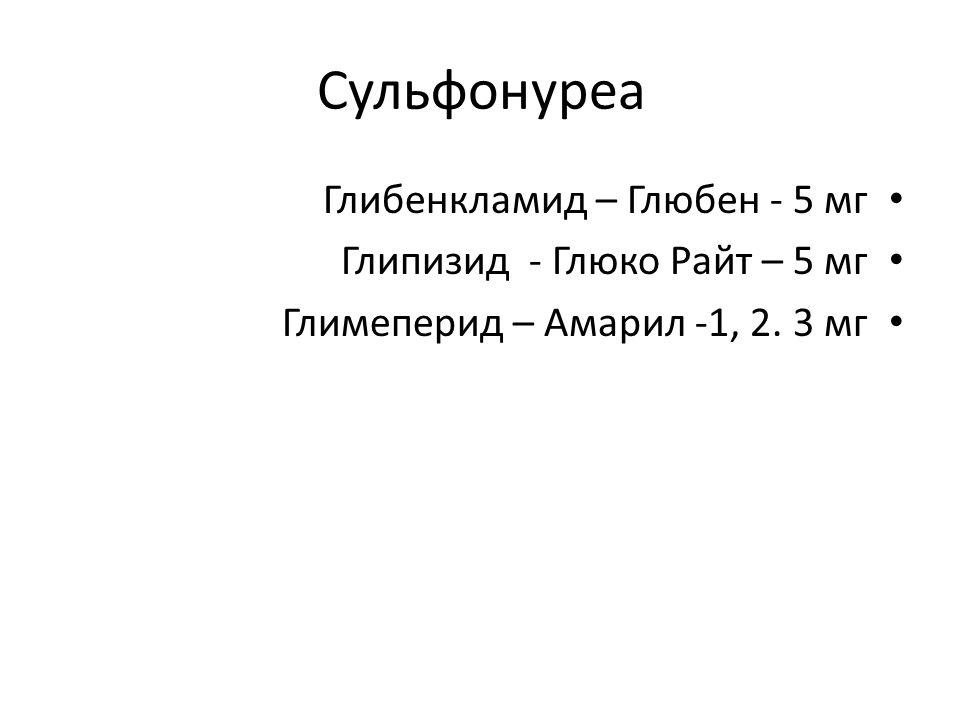 Сульфонуреа Глибенкламид – Глюбен - 5 мг Глипизид - Глюко Райт – 5 мг Глимеперид – Амарил -1, 2.