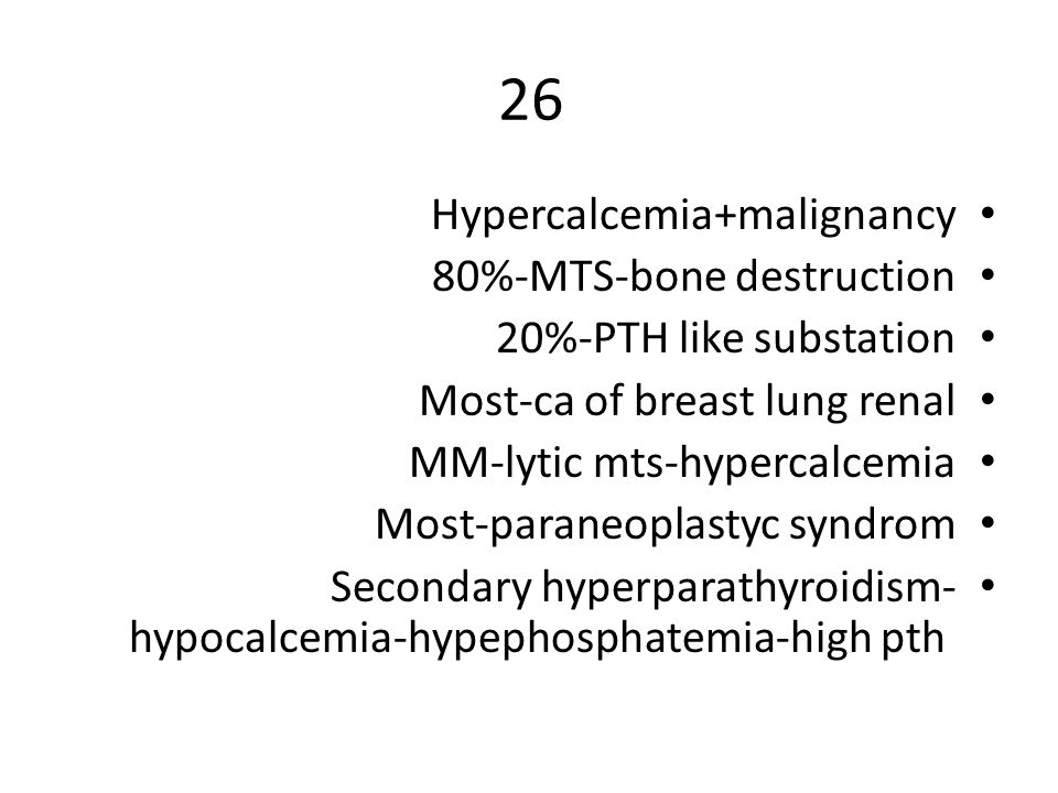 26 Hypercalcemia+malignancy 80%-MTS-bone destruction 20%-PTH like substation Most-ca of breast lung renal MM-lytic mts-hypercalcemia Most-paraneoplastyc syndrom Secondary hyperparathyroidism- hypocalcemia-hypephosphatemia-high pth