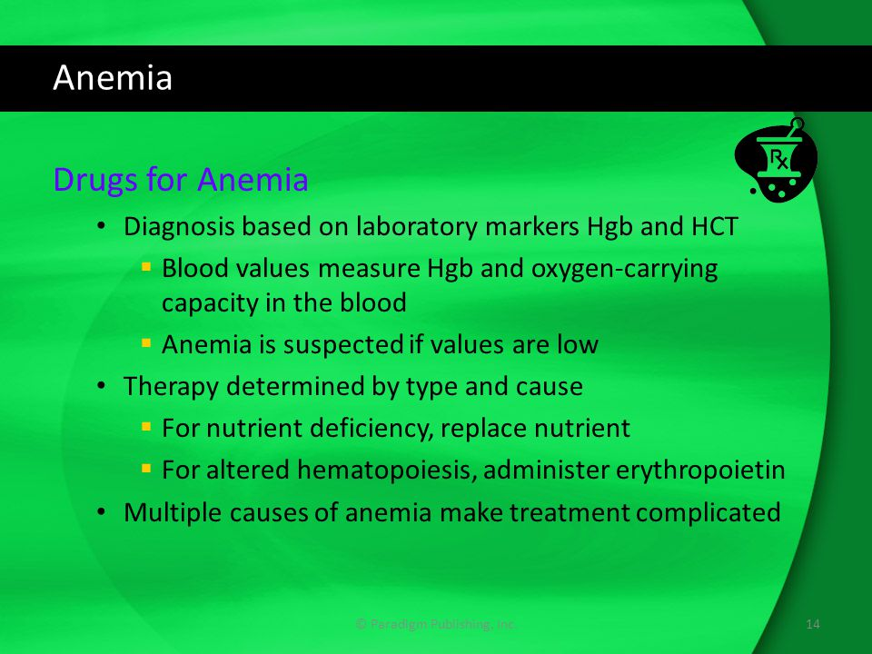 Anemia Drugs for Anemia Diagnosis based on laboratory markers Hgb and HCT  Blood values measure Hgb and oxygen-carrying capacity in the blood  Anemia is suspected if values are low Therapy determined by type and cause  For nutrient deficiency, replace nutrient  For altered hematopoiesis, administer erythropoietin Multiple causes of anemia make treatment complicated © Paradigm Publishing, Inc.14