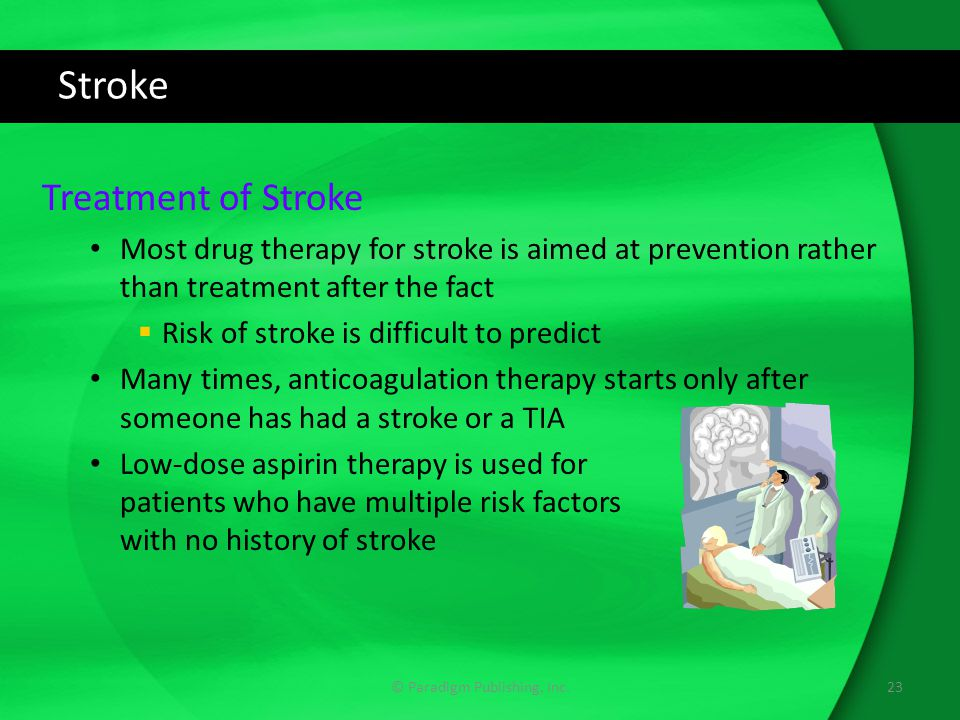 Stroke Treatment of Stroke Most drug therapy for stroke is aimed at prevention rather than treatment after the fact  Risk of stroke is difficult to predict Many times, anticoagulation therapy starts only after someone has had a stroke or a TIA Low-dose aspirin therapy is used for patients who have multiple risk factors with no history of stroke © Paradigm Publishing, Inc.23