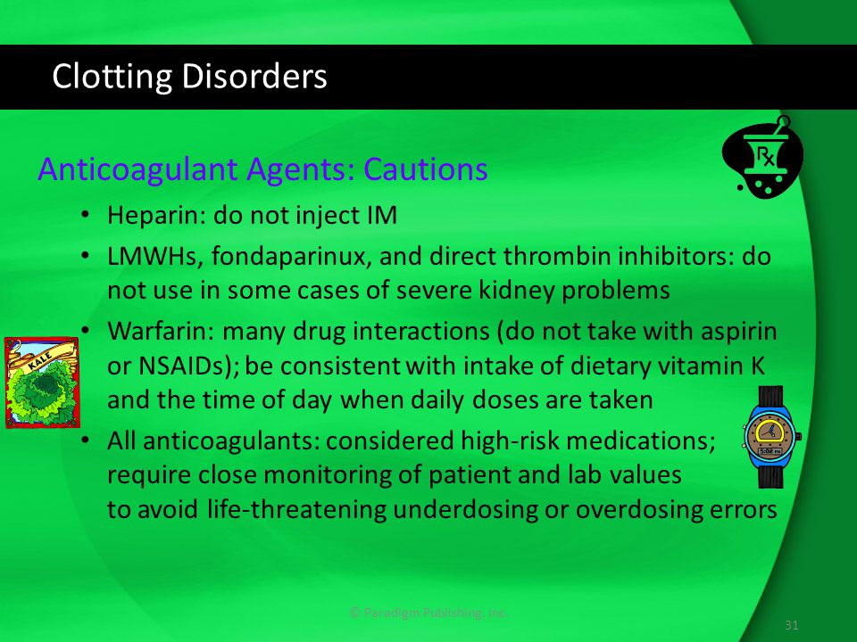 Clotting Disorders Anticoagulant Agents: Cautions Heparin: do not inject IM LMWHs, fondaparinux, and direct thrombin inhibitors: do not use in some cases of severe kidney problems Warfarin: many drug interactions (do not take with aspirin or NSAIDs); be consistent with intake of dietary vitamin K and the time of day when daily doses are taken All anticoagulants: considered high-risk medications; require close monitoring of patient and lab values to avoid life-threatening underdosing or overdosing errors © Paradigm Publishing, Inc.