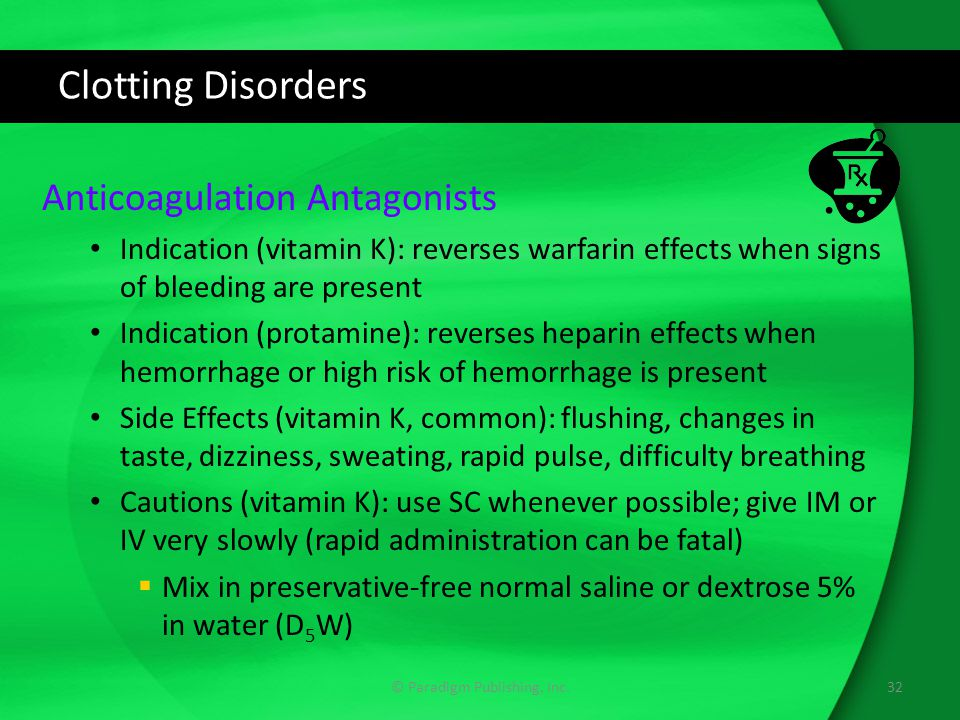 Clotting Disorders Anticoagulation Antagonists Indication (vitamin K): reverses warfarin effects when signs of bleeding are present Indication (protamine): reverses heparin effects when hemorrhage or high risk of hemorrhage is present Side Effects (vitamin K, common): flushing, changes in taste, dizziness, sweating, rapid pulse, difficulty breathing Cautions (vitamin K): use SC whenever possible; give IM or IV very slowly (rapid administration can be fatal)  Mix in preservative-free normal saline or dextrose 5% in water (D 5 W) © Paradigm Publishing, Inc.32