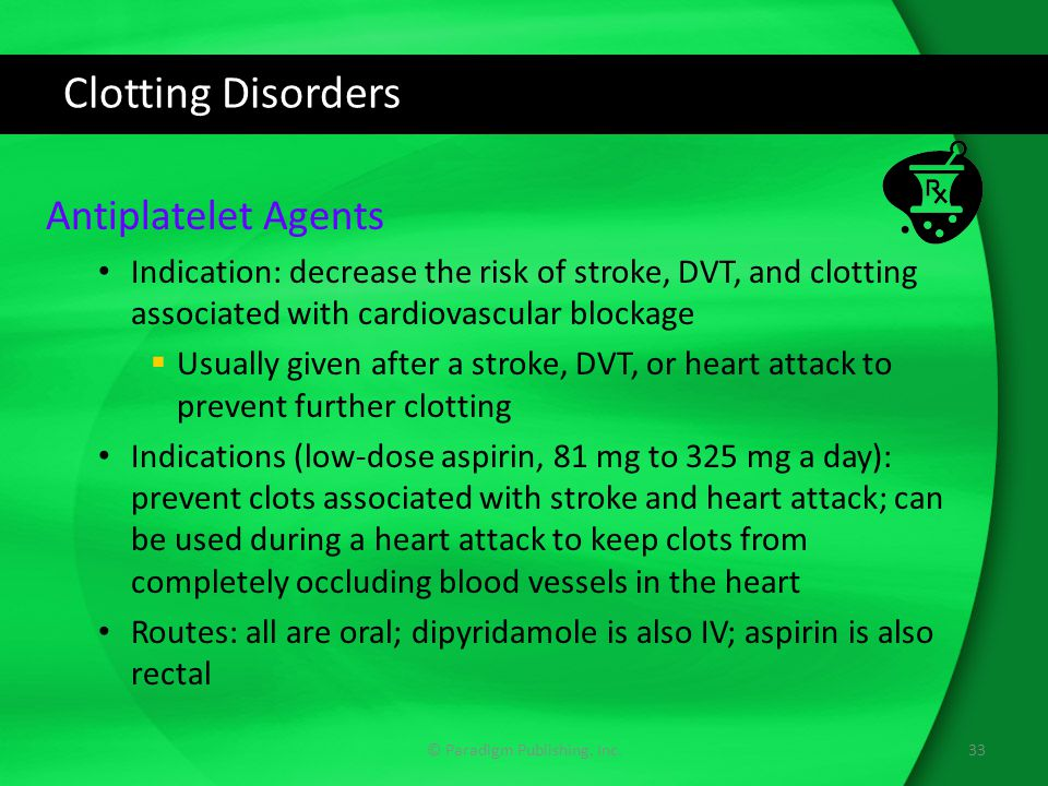 Clotting Disorders Antiplatelet Agents Indication: decrease the risk of stroke, DVT, and clotting associated with cardiovascular blockage  Usually given after a stroke, DVT, or heart attack to prevent further clotting Indications (low-dose aspirin, 81 mg to 325 mg a day): prevent clots associated with stroke and heart attack; can be used during a heart attack to keep clots from completely occluding blood vessels in the heart Routes: all are oral; dipyridamole is also IV; aspirin is also rectal © Paradigm Publishing, Inc.33