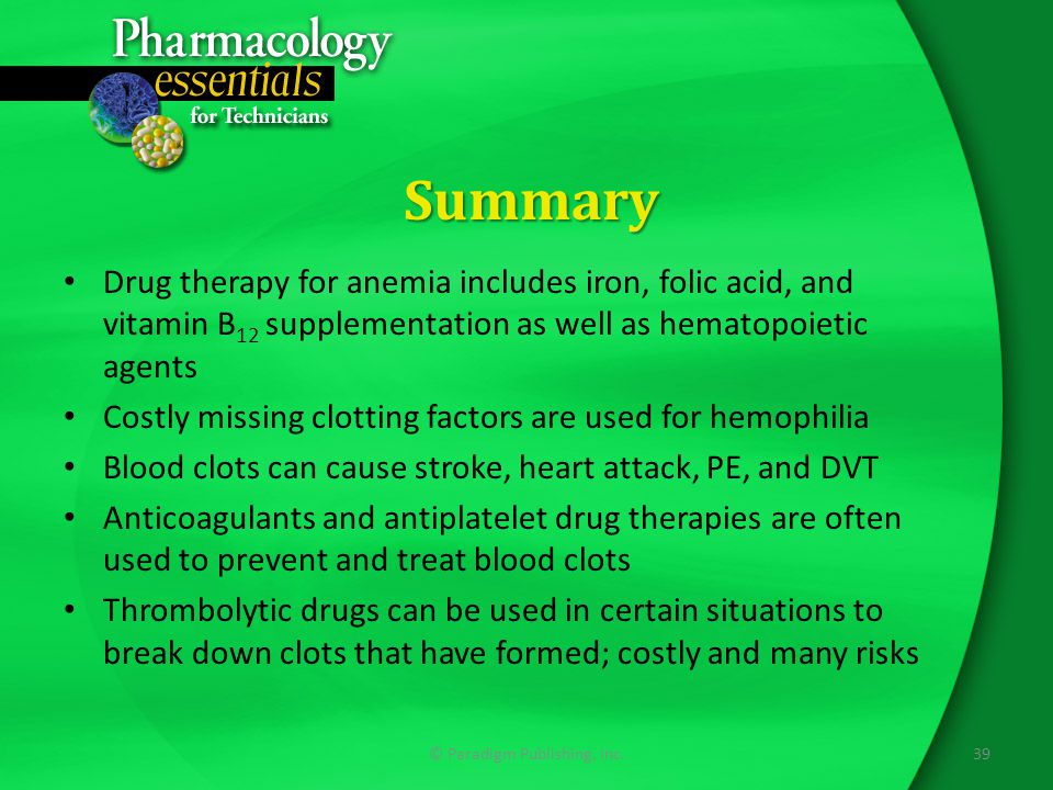 Summary Drug therapy for anemia includes iron, folic acid, and vitamin B 12 supplementation as well as hematopoietic agents Costly missing clotting factors are used for hemophilia Blood clots can cause stroke, heart attack, PE, and DVT Anticoagulants and antiplatelet drug therapies are often used to prevent and treat blood clots Thrombolytic drugs can be used in certain situations to break down clots that have formed; costly and many risks 39© Paradigm Publishing, Inc.