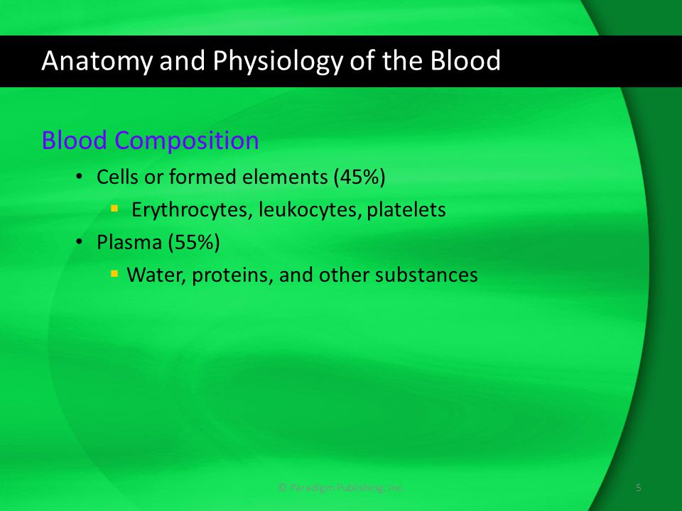Anatomy and Physiology of the Blood Blood Composition Cells or formed elements (45%)  Erythrocytes, leukocytes, platelets Plasma (55%)  Water, proteins, and other substances © Paradigm Publishing, Inc.5