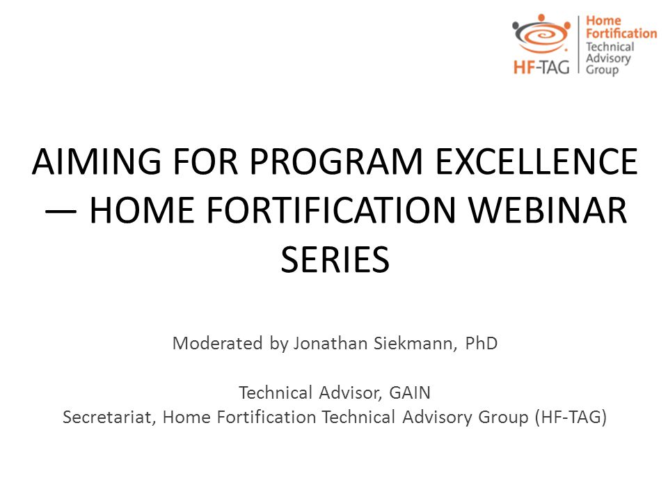 AIMING FOR PROGRAM EXCELLENCE — HOME FORTIFICATION WEBINAR SERIES Moderated by Jonathan Siekmann, PhD Technical Advisor, GAIN Secretariat, Home Fortif