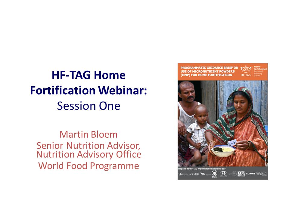 HF-TAG Home Fortification Webinar: Session One Martin Bloem Senior Nutrition Advisor, Nutrition Advisory Office World Food Programme