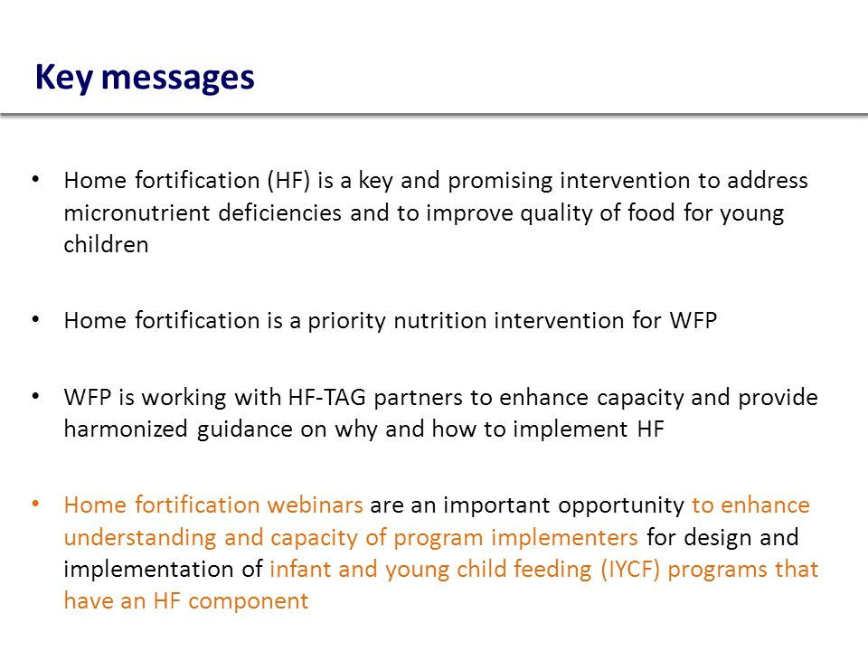 Key messages Home fortification (HF) is a key and promising intervention to address micronutrient deficiencies and to improve quality of food for youn