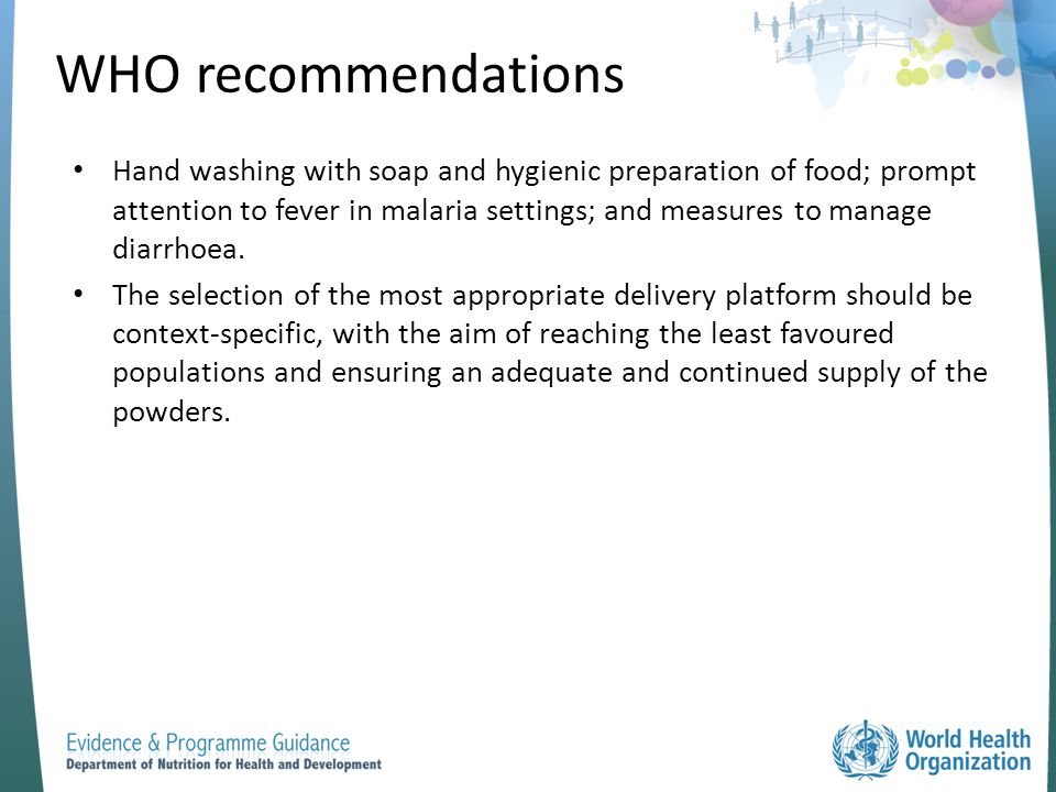 WHO recommendations Hand washing with soap and hygienic preparation of food; prompt attention to fever in malaria settings; and measures to manage dia