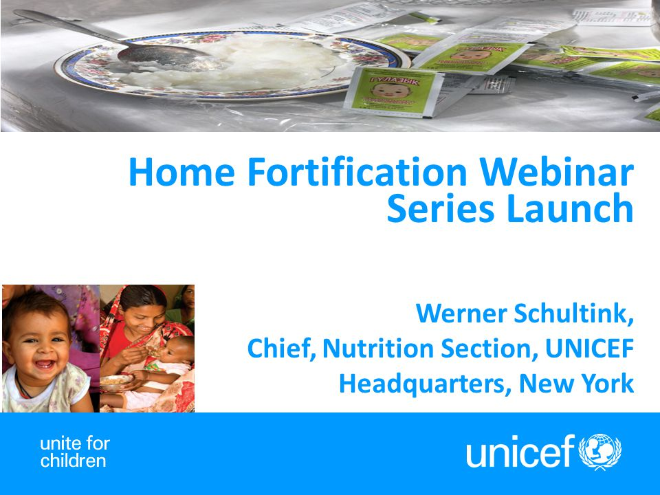 Home Fortification Webinar Series Launch Werner Schultink, Chief, Nutrition Section, UNICEF Headquarters, New York