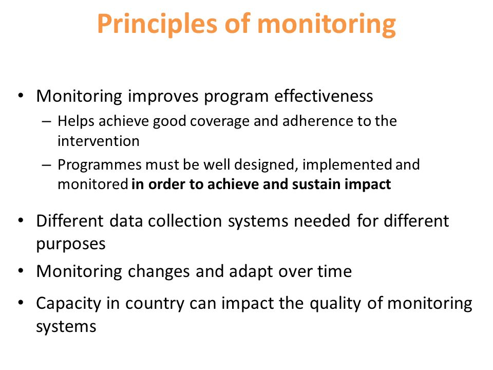 Principles of monitoring Monitoring improves program effectiveness – Helps achieve good coverage and adherence to the intervention – Programmes must b