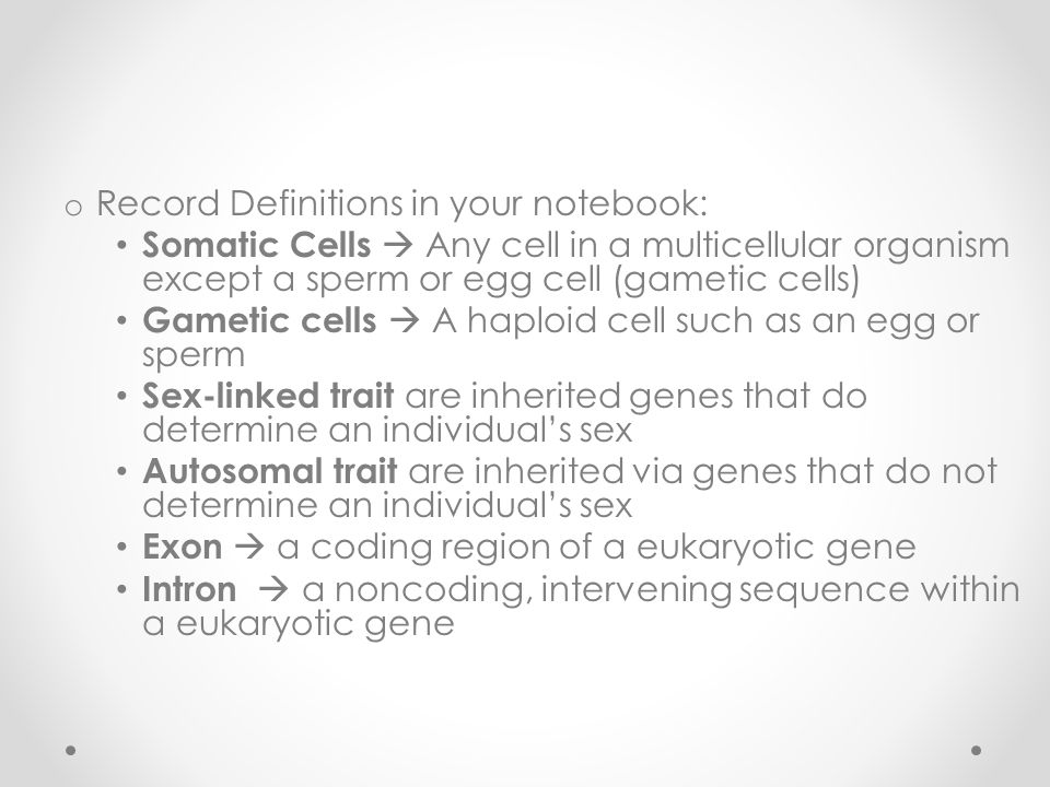 o Record Definitions in your notebook: Somatic Cells  Any cell in a multicellular organism except a sperm or egg cell (gametic cells) Gametic cells  A haploid cell such as an egg or sperm Sex-linked trait are inherited genes that do determine an individual's sex Autosomal trait are inherited via genes that do not determine an individual's sex Exon  a coding region of a eukaryotic gene Intron  a noncoding, intervening sequence within a eukaryotic gene