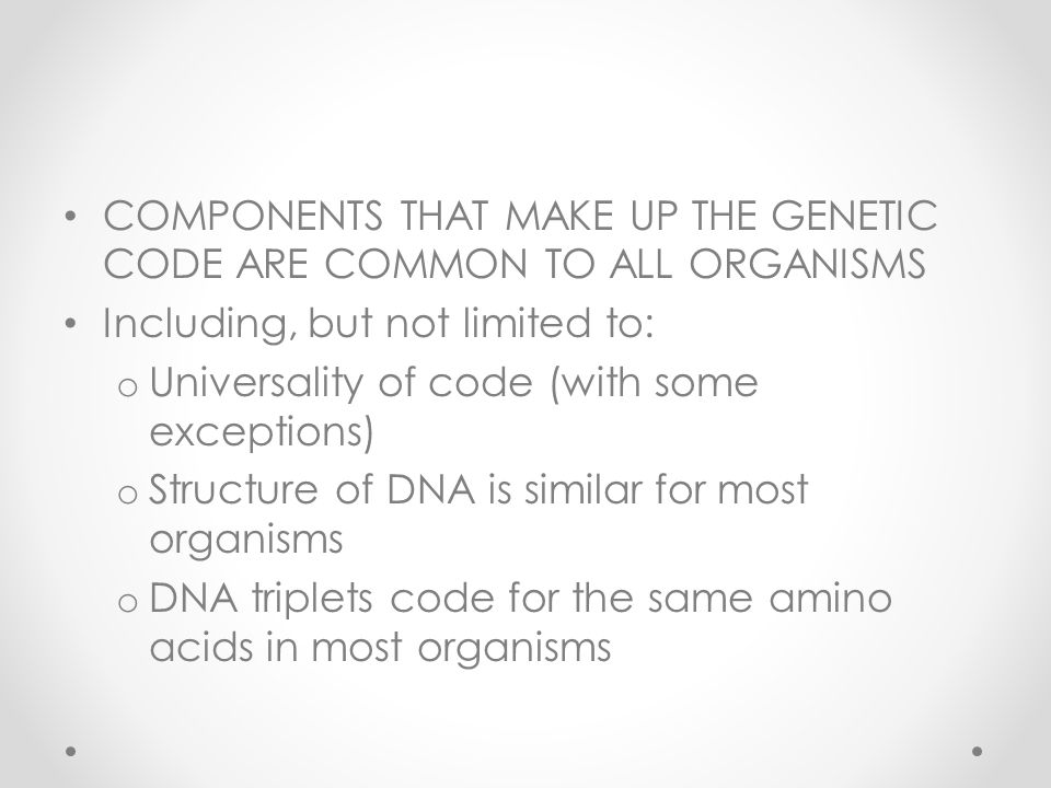 COMPONENTS THAT MAKE UP THE GENETIC CODE ARE COMMON TO ALL ORGANISMS Including, but not limited to: o Universality of code (with some exceptions) o Structure of DNA is similar for most organisms o DNA triplets code for the same amino acids in most organisms