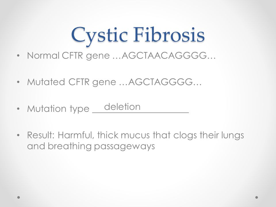 Cystic Fibrosis Normal CFTR gene …AGCTAACAGGGG… Mutated CFTR gene …AGCTAGGGG… Mutation type _____________________ Result: Harmful, thick mucus that clogs their lungs and breathing passageways deletion